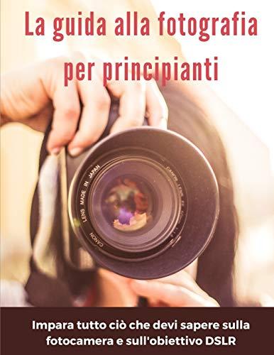 La guida alla fotografia per principianti: impara tutto ciò che devi sapere sulla fotocamera e sull'obiettivo DSLR