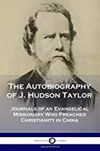 The Autobiography of J. Hudson Taylor: Journals of an Evangelical Missionary Who Preached Christianity in China