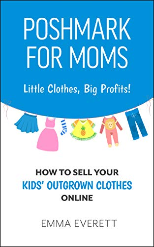 Poshmark for Moms: Little Clothes, Big Profits!: How to Sell your Kids' Outgrown Clothes Online