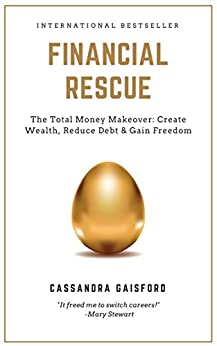 Financial Rescue: The Total Money Makeover: Create Wealth, Reduce Debt & Gain Freedom (Money Manifestation Book 1) by [Cassandra Gaisford]