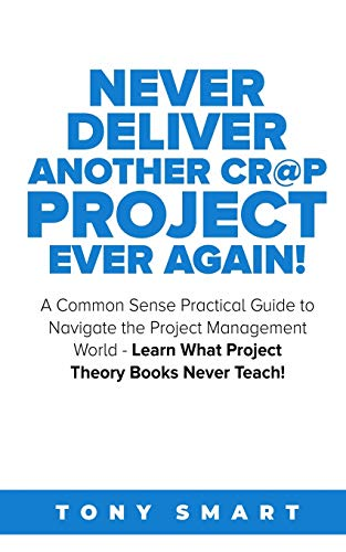 Never Deliver Another Cr@p Project Ever Again!: A Common Sense Practical Guide to Navigate the Project Management World – Learn What Project Theory Books Never Teach!