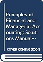 Principles of Financial and Managerial Accounting: Solutions Manual to 2r.e. - Chapters 1-14