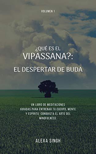 ¿Qué es el Vipassana?: El despertar de Buda. Un libro de meditaciones guiadas para entrenar tu cuerpo, mente y espíritu. Conquista el arte del mindfulness.