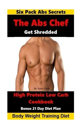 The Abs Chef Shredded High Protein Low Carb Cookbook: Six Pack Abs Secrets-21 Day Diet Plan-Body Weight Training Diet
