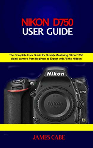 Nikon D750 Users Guide : The Complete User Guide for Quickly Mastering Nikon D750 digital camera from Beginner to Expert with All the Hidden Tips and Tricks (English Edition)