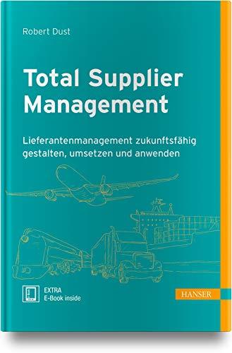 Total Supplier Management: Lieferantenmanagement zukunftsfähig gestalten, umsetzen und anwenden