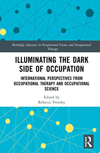 Compare Textbook Prices for Illuminating The Dark Side of Occupation: International Perspectives from Occupational Therapy and Occupational Science Routledge Advances in Occupational Science and Occupational Therapy 1 Edition ISBN 9780367218140 by Twinley, Rebecca