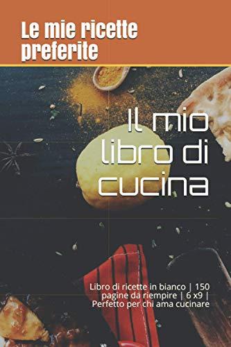 Il mio libro di cucina: taccuino di ricette | Libro di ricette in bianco | 150 pagine da riempire | 6 x9 | Perfetto per chi ama cucinare