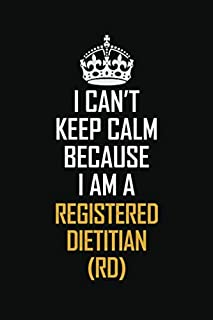 I Can't Keep Calm Because I Am A Registered Dietitian (RD): Motivational Career Pride Quote 6x9 Blank Lined Job Inspirational Notebook Journal