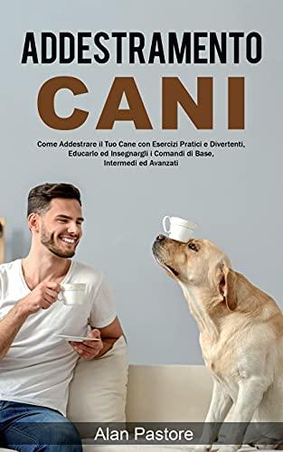 Addestramento Cani: Come Addestrare il Tuo Cane con Esercizi Pratici e Divertenti, Educarlo ed Insegnargli i Comandi di Base, Intermedi ed Avanzati