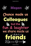 Megan: Chance made us colleagues but the fun & laughter we share made us friends - best friend notebook journal for girls with name Megan: ... blank lined notebook with a daily planner.
