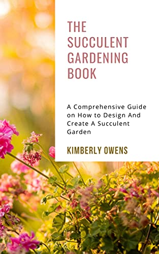The Succulent Gardening Book: A Comprehensive Guide on How to Design And Create A Succulent Garden (English Edition)