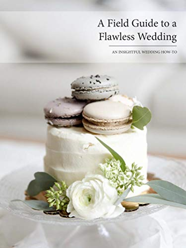A Field Guide to a Flawless Wedding: An Insightful Wedding How-To