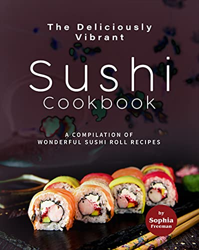 The Deliciously Vibrant Sushi Cookbook: A Compilation of Wonderful Sushi Roll Recipes (English Edition)
