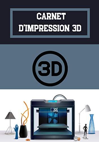 Carnet d'impression 3D: Journal de bord pour impression 3D - Cahier de suivi - Accessoire pour imprimante 3D FDM et SLA - Processus de fabrication - Idée de cadeau geek