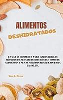 Alimentos deshidratados: Una guía completa para aprender los métodos de secado de diferentes tipos de alimentos y sus numerosos beneficios para la salud