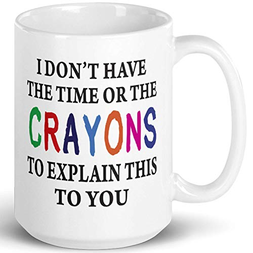 I Don't Have The Time Or The Crayons To Explain This To You Prank Mug, Novelty Ceramic Funny Gifts, Gag Birthday Present Idea for Women, Men, Boss, Friend, Employee 15 Fl Oz