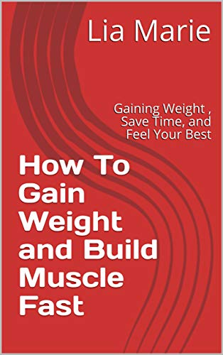 How To Gain Weight and Build Muscle Fast: Gaining Weight , Save Time, and Feel Your Best (English Edition)
