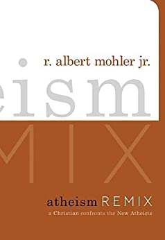 Atheism Remix: A Christian Confronts the New Atheists by [R. Albert Mohler Jr.]