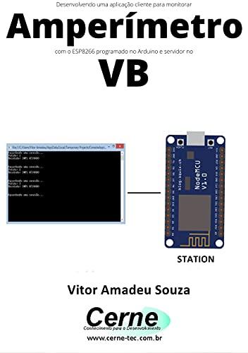 Desenvolvendo uma aplicação cliente para monitorar Amperímetro com o ESP8266 programado no Arduino e servidor no VB (Portuguese Edition)