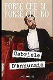 Forse che si forse che no: Settimo e ultimo romanzo pubblicato da Gabriele D'Annunzio nel 1910 + Biografia e analisi