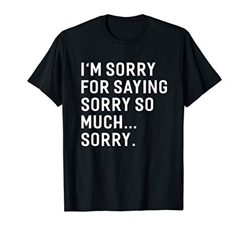 I'm Sorry For Saying Sorry So Much... Sorry T-shirt Funny