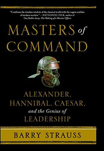 Masters of Command: Alexander, Hannibal, Caesar, and the Genius of Leadership