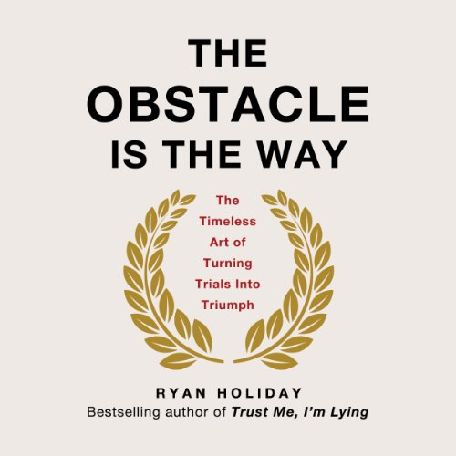 The Obstacle Is the Way     The Timeless Art of Turning Trials into Triumph              By:                                                                                                                                 Ryan Holiday                               Narrated by:                                                                                                                                 Ryan Holiday                      Length: 6 hrs and 7 mins     992 ratings     Overall 4.6