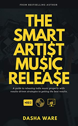 The Smart Artist Music Release: A Guide To Releasing Indie Music Properly With Results-Driven Strategies To Getting The Best Results. (Dasha Ware Presents: The Smart Artist Series)