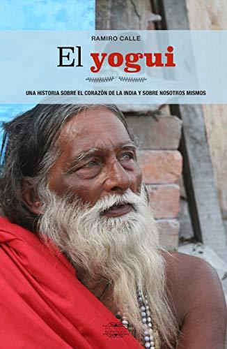 El Yogui. Una Historia Sobre El Corazón De La India y Sobre...