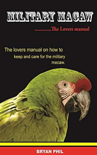 Military Macaw: The Lovers Manual On How To Keep And Care For The Military Macaw (English Edition)