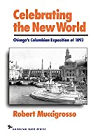 Celebrating the New World: Chicago's Columbian Exposition of 1893 (The American Ways Series)