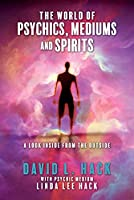 The World of Psychics, Mediums and Spirits: A Look Inside from the Outside