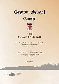 Groton School Camp, 1893 Squam Lake N.H.: A history of the First Summer Camp for Underprivileged Boys.