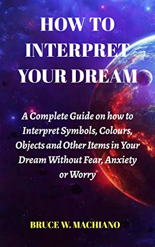 How to Interpret Your Dream: A Complete Guide on how to interpret Symbols, Colours, Objects and Other Items in your Dream without Fear, Anxiety or Worry (English Edition)