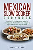 MEXICAN SLOW COOKER COOKBOOK: Top Tips To Finally master Mexican cooking with the best Mexican recipes to try at the comfort of your home