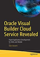 Oracle Visual Builder Cloud Service Revealed: Rapid Application Development for Web and Mobile