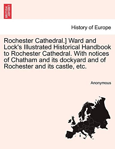 Rochester Cathedral.] Ward and Lock's Illustrated Historical Handbook to Rochester Cathedral. With notices of Chatham and its dockyard and of Rochester and its castle, etc.