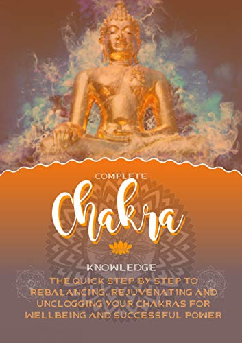 Complete Chakra Knowledge The Quick Step By Step To Rebalancing, Rejuvenating And Unclogging Your Chakras For Wellbeing And Successful Power (English Edition)