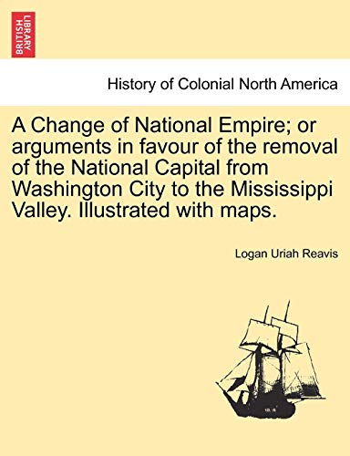 A Change of National Empire; Or Arguments in Favour of the Removal of the National Capital from Washington City to the Mississippi Valley. Illustrated with Maps.