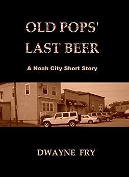 Old Pops' Last Beer: A Noah City Short Story by [Dwayne Fry]