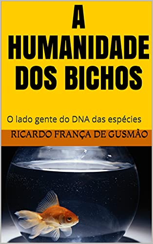 A HUMANIDADE DOS BICHOS: O lado gente do DNA das espécies