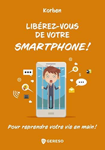 Libérez-vous de votre smartphone !: Pour reprendre votre vie en main !