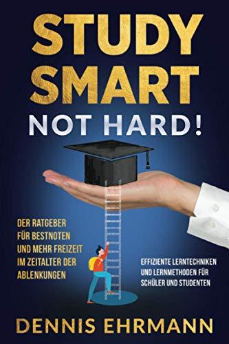 Study Smart, Not Hard! Der Ratgeber für Bestnoten und mehr Freizeit im Zeitalter der Ablenkungen. Effiziente Lerntechniken und Lernmethoden für Schüler und Studenten