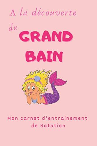 A la découverte du Grand Bain, mon carnet d'entrainement de Natation: Je...