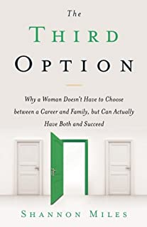 The Third Option: Why a Woman Doesn't Have to Choose between a Career and Family, but Can Actually Have Both and Succeed