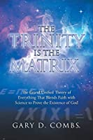 The Trinity Is the Matrix: The Grand Unified Theory of Everything That Blends Faith with Science to Prove the Existence of God