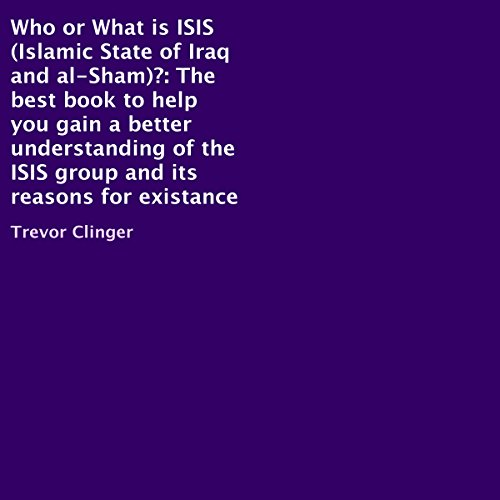 Who or What Is ISIS (Islamic State of Iraq and al-Sham)?     The Best Book to Help You Gain a Better Understanding of the ISIS Group and Its Reasons for Existance              By:                                                                                                                                 Trevor Clinger                               Narrated by:                                                                                                                                 John Clark                      Length: 19 mins     6 ratings     Overall 4.7