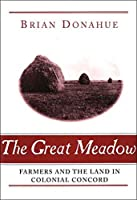 The Great Meadow: Farmers and the Land in Colonial Concord (Yale Agrarian Studies Series)