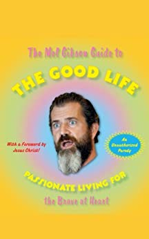 The Mel Gibson Guide to the Good Life: Passionate Living for the Brave at Heart by [Andrew Morton]